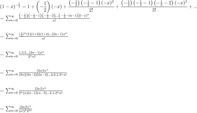 \\ \displaystyle (1-x)^{-\frac{1}{2}} = 1 + \left( -\frac{1}{2} \right)(-x) + \frac{\left( -\frac{1}{2} \right)\left( -\frac{1}{2} - 1 \right) (-x)^2}{2!} + \frac{\left( -\frac{1}{2} \right)\left( -\frac{1}{2} - 1 \right)\left( -\frac{1}{2} - 2 \right) (-x)^3}{3!}  + ... \\  \\ = \sum_{n=0}^{\infty} \frac{\left( -\frac{1}{2} \right)\left( -\frac{1}{2} - 1 \right)\left( -\frac{1}{2} - 2 \right) ... \left(-\frac{1}{2} - (n-1) \right) (-x)^n}{n!} \\ \\  \\ = \sum_{n=0}^{\infty} \frac{(\frac{1}{2})^n \left(1)(1+2)(1+4)...(2n-1) x^n}{n!}  \\ \\  \\ = \sum_{n=0}^{\infty} \frac{1.3.5...(2n-1)x^n}{2^n n!} \\ \\  \\ = \sum_{n=0}^{\infty} \frac{ (2n)! x^n}{ (2n)(2n-2)(2n-4)...4.2.1 .2^n n!} \\ \\  \\ = \sum_{n=0}^{\infty} \frac{ (2n)! x^n}{ 2^n (n)(n-1)(n-2)...2.1. 2^n n!} \\ \\  \\ = \sum_{n=0}^{\infty} \frac{(2n)! x^n}{(n!)^2 2^{2n}}