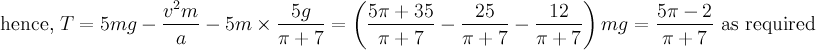 \text{hence, }T=5mg-\dfrac{v^2m}{a}-5m \times \dfrac{5g}{\pi+7}=\left(\dfrac{5  \pi+35}{\pi+7}- \dfrac{25}{\pi+7}-\dfrac{12}{\pi+7}\right) mg= \dfrac{5\pi-2}{\pi+7} \text{ as required}