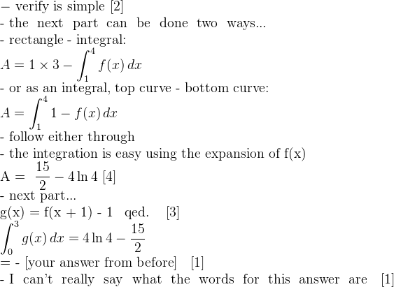 \mathrm{- \ verify \ is \ simple \ [2]}  \mathrm{- the \ next \ part \ can \ be \ done \ two \ ways...}  \mathrm{- rectangle - integral:}  \displaystyle A = 1 \times 3 - \int ^4 _1 f(x) \, dx  \mathrm{- or as an integral, top curve - bottom curve:}  \displaystyle A = \int ^4 _1 1 - f(x) \, dx  \mathrm{- follow either through}  \mathrm{- the integration is easy using the expansion of f(x)}  A = \dfrac{15}{2} - 4 \ln 4 \,\, [4]  \mathrm{- next part...}  g(x) = f(x + 1) - 1 \, qed. \,\, [3]  \displaystyle \int ^3 _0 g(x) \, dx = 4 \ln4 - \dfrac{15}{2}  = - \mathrm{[your answer from before]} \,\, [1]  \mathrm{- I \ can't \ really \ say \ what \ the \ words \ for \ this \ answer \ are} \,\, [1]