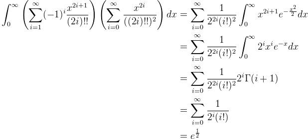 \begin{aligned} \displaystyle \int_{0}^{\infty} \left(\sum_{i=1}^{\infty} (-1)^{i}\frac{x^{2i+1}}{(2i)!!} \right)\left(\sum_{i=0}^{\infty} \frac{x^{2i}}{((2i)!!)^{2}} \right)dx &= \sum_{i=0}^{\infty} \frac{1}{2^{2i}(i!)^{2}} \int_{0}^{\infty} x^{2i+1}e^{-\frac{x^{2}}{2}}dx \\&= \sum_{i=0}^{\infty} \frac{1}{2^{2i}(i!)^{2}} \int_{0}^{\infty} 2^{i}x^{i}e^{-x}dx \\&= \sum_{i=0}^{\infty} \frac{1}{2^{2i}(i!)^{2}} 2^{i}\Gamma(i+1) \\&= \sum_{i=0}^{\infty} \frac{1}{2^{i}(i!)} \\&= e^{\frac{1}{2}} \end{aligned}
