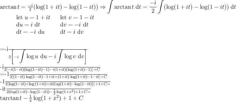 \arctan t = \frac{-i}2 (\log(1+it)-\log(1-it))\\ \Rightarrow \displaystyle\int\arctan t \mathrm{\ d}t = \frac{-i}2 \displaystyle\int(\log(1+it)-\log(1-it)) \mathrm{\ d}t\\ \\  \mathrm{\qquad} \begin{array}{lcl} \mathrm{let\ } u=1+it & & \mathrm{let\ } v=1-it  \\\mathrm {d} u=i\mathrm {\ d} t & & \mathrm {d} v=-i\mathrm {\ d} t   \\ \mathrm {d} t=-i\mathrm {\ d} u & & \mathrm d t= i\mathrm {\ d} v \end{array} \\ \\  =\frac{-i}2\left[ -i\displaystyle\int \log u\mathrm{\ d} u -i\displaystyle\int \log v\mathrm{\ d} v  \right]\\  \frac {-i}2 \left[ -i(1-it)(\log(1-it)-1)-i(1+it)(\log(1+it)-1) \right] +C\\  =-\frac 12 \left[ (1-it) \log(1-it) -1+it +(1+it) \log(1+it) -1-it\right] +C\\  -\frac 12 \left[ \log(1-it) +\log(1+it) +it(log(1+it)-\log(1-it)) \right] +1+C\\=  \frac{-it}{2}(log(1+it)-\log(1-it)) - \frac 12 \log (1+x^2) +1+C\\=  t\arctan t -\frac 12 \log (1+x^2) +1+C