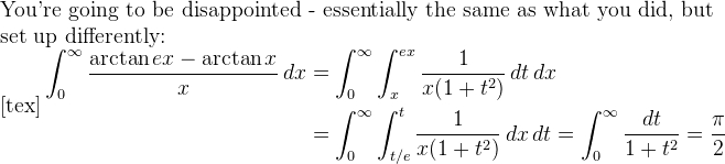 You're going to be disappointed - essentially the same as what you did, but set up differently:    [tex]\displaystyle\begin{aligned} \int_0^{\infty} \frac{\arctan ex-\arctan x}{x}\,dx &= \int_0^{\infty}\int_x^{ex}\frac{  1}{x(1+t^2)}\,dt \,dx\\&=\int_0^{\infty}\int_{t/e}^{t}\frac{1}{x(1+t^2)}\,dx \, dt=\int_0^{\infty}\frac{dt}{1+t^  2}=\frac{\pi}{2}\end{aligned}