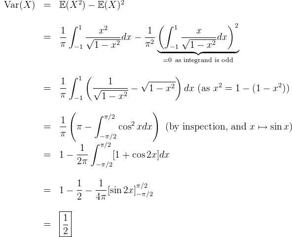 \begin{array}{lcl}  \text{Var} (X) &=& \mathbb{E}(X^2) - \mathbb{E}(X)^2 \\  \\  &=& \dfrac{1}{\pi}\displaystyle\int_  {-1}^1 \dfrac{x^2}{\sqrt{1-x^2}}dx - \dfrac{1}{\pi^2} \underbrace{\left( \displaystyle \int _{-1}^1 \dfrac{x}{\sqrt{1-x^2}}dx \right)^2}_{=0 \ \text{as integrand is odd}} \\  \\  &=& \dfrac{1}{\pi} \displaystyle\int_{-1}^1 \left(\dfrac{1}{\sqrt{1-x^2}} - \sqrt{1-x^2}\right) dx \ (\text{as} \ x^2 = 1-(1-x^2))\\  \\  &=& \dfrac{1}{\pi} \left(\pi - \displaystyle\int_{-\pi/2}^{\pi/2} \cos ^2 x dx\right) \ (\text{by inspection, and} \ x\mapsto \sin x)  \\  &=& 1 - \dfrac{1}{2\pi} \displaystyle\int_{-\pi/2}^{\pi/2} [1+\cos 2x] dx\\  \\  &=& 1-\dfrac{1}{2} - \dfrac{1}{4\pi}[\sin 2x]^{\pi/2}_{-\pi/2}\\  \\  &=& \boxed{\dfrac{1}{2}}  \end{array}