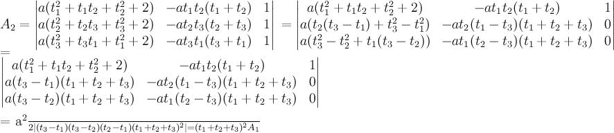 \displaystyle A_2 = \begin{vmatrix} a(t_1^2+t_1t_2 + t_2^2 + 2) & -at_1t_2(t_1+t_2) & 1 \  a(t_2^2+t_2t_3 + t_3^2 + 2) & -at_2t_3(t_2+t_3) & 1 \  a(t_3^2+t_3t_1 + t_1^2 + 2) & -at_3t_1(t_3+t_1) & 1 \end{vmatrix} \ =\begin{vmatrix} a(t_1^2+t_1t_2 + t_2^2 + 2) & -at_1t_2(t_1+t_2) & 1 \  a(t_2(t_3-t_1) + t_3^2-t_1^2 ) & -at_2(t_1-t_3)(t_1+t_2+t_3) & 0 \  a(t_3^2-t_2^2+t_1(t_3-t_2)) & -at_1(t_2-t_3)(t_1+t_2+t_3) & 0 \end{vmatrix} \  =\ \begin{vmatrix} a(t_1^2+t_1t_2 + t_2^2 + 2) & -at_1t_2(t_1+t_2) & 1 \  a(t_3-t_1)(t_1+t_2+t_3) & -at_2(t_1-t_3)(t_1+t_2+t_3) & 0 \  a(t_3-t_2)(t_1+t_2+t_3) & -at_1(t_2-t_3)(t_1+t_2+t_3) & 0 \end{vmatrix} \  = \frac{a^2}{2} |(t_3-t_1)(t_3-t_2)(t_2-t_1)(t_1+t_2+t_3)^2| = (t_1+t_2+t_3)^2 A_1