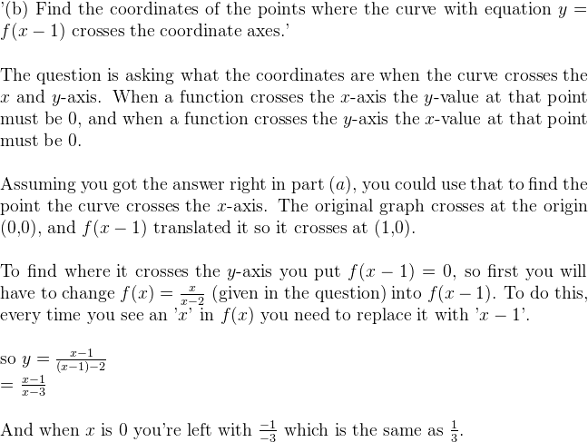 '(b) Find the coordinates of the points where the curve with equation $y = f(x-1)$ crosses the coordinate axes.'  \vspace{0.2in}    The question is asking what the coordinates are when the curve crosses the $x$ and $y$-axis. When a function crosses the $x$-axis the $y$-value at that point must be 0, and when a function crosses the $y$-axis the $x$-value at that point must be 0.  \vspace{0.2in}    Assuming you got the answer right in part $(a)$, you could use that to find the point the curve crosses the $x$-axis. The original graph crosses at the origin (0,0), and $f(x-1)$ translated it so it crosses at (1,0).  \vspace{0.2in}    To find where it crosses the $y$-axis you put $f(x-1)=0$, so first you will have to change $f(x) = \frac{x}{x-2}$ (given in the question) into $f(x-1)$. To do this, every time you see an '$x$' in $f(x)$ you need to replace it with '$x-1$'.   \vspace{0.2in}    so $y = \frac{x-1}{(x-1)-2}$  = $\frac{x-1}{x-3}$  \vspace{0.2in}    And when $x$ is 0 you're left with $\frac{-1}{-3}$ which is the same as $\frac{1}{3}$.