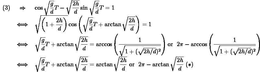 \begin{array}{rcll}(3)& \Rightarrow & \cos \sqrt{\dfrac{g}{d}}T - \sqrt{\dfrac{2h}{d}}\sin \sqrt{\dfrac{g}{d}}T = 1 \\&\iff & \sqrt{\left(1+\dfrac{2h}{d} \right) } \cos\left(\sqrt{\dfrac{g}{d}}T + \arctan \sqrt{\dfrac{2h}{d}} \right) = 1\\& \iff & \sqrt{\dfrac{g}{d}}T + \arctan \sqrt{\dfrac{2h}{d}} = \arccos \left( \dfrac{1}{\sqrt{1+(\sqrt{2h/d})^2}} \right) \text{or } \ 2\pi - \arccos \left( \dfrac{1}{\sqrt{1+(\sqrt{2h/d})^2}} \right)\\& \iff &  \sqrt{\dfrac{g}{d}}T + \arctan \sqrt{\dfrac{2h}{d}} = \arctan \sqrt{\dfrac{2h}{d}}  \ \text{or } \ 2\pi - \arctan \sqrt{\dfrac{2h}{d}} \ (*)\\\end{array}