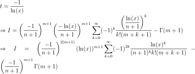 t=\dfrac{-1}{\ln(x)}  \Rightarrow I = \left( \dfrac{-1}{n+1} \right)^{m+1} \left( \dfrac{-\ln(x)}{n+1} \right)^{m+1}  \displaystyle\sum_{k=0}^{\infty}  (-1)^k  \dfrac{\left(\dfrac{\ln(x)}{n+1} \right)^k}{k!(m+k+1)}-\Gamma(m+1)\right)  \Rightarrow I=\left(\dfrac{-1}{n+1}\right)^{2(m+1)}(\ln(x))^  {m+1}  \displaystyle\sum_{k=0}^{\infty}  (-1)^{2k}  \dfrac{\ln(x)^k}{(n+1)^kk!(m+k+1  )} - \left( \dfrac{-1}{n+1} \right)^{m+1}\Gamma(m+1)