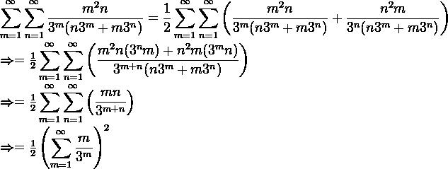 \displaystyle \sum_{m=1}^{\infty} \sum_{n=1}^{\infty} \frac{m^2 n}{3^m (n 3^m + m3^n)} = \frac{1}{2} \displaystyle \sum_{m=1}^{\infty} \sum_{n=1}^{\infty} \left( \frac{m^2 n}{3^m (n 3^m + m3^n)} + \frac{n^2 m}{3^n (n 3^m + m3^n)} \right)    \Rightarrow = \frac{1}{2} \displaystyle \sum_{m=1}^{\infty} \sum_{n=1}^{\infty} \left( \frac{m^2 n(3^n m)+ n^2 m (3^m n)}{3^{m+n} (n 3^m + m3^n)} \right)    \Rightarrow =  \frac{1}{2} \displaystyle \sum_{m=1}^{\infty} \sum_{n=1}^{\infty} \left( \frac{mn}{3^{m+n}}\right)    \Rightarrow = \frac{1}{2} \left( \displaystyle \sum_{m=1}^{\infty} \frac{m}{3^m} \right)^2