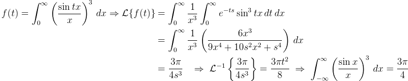 \begin{aligned}  f(t)=\displaystyle \int_{0}^{\infty} \left(\frac{\sin tx}{x}\right)^3\,dx\Rightarrow \mathcal{L}\{ f(t)\} &=\int_0^{\infty}\frac{1}{x^3  } \int_0^{\infty}e^{-ts} \sin^3 tx\,dt\,dx \\ & =\int_0^{\infty}\frac{1}{x^3} \left( \frac{6x^3}{9x^4+10s^2x^2+s^4} \right) \,dx\\&=\frac{3\pi}{4s^3}\;\;\; \Rightarrow\; \mathcal{L}^{-1}\left\{\dfrac{3\pi}{4s^3} \right\}=\dfrac{3\pi t^2}{8}\;\Rightarrow\;\int_{-\infty}^{\infty} \left( \frac{\sin x}{x}\right)^3\,dx=\frac{3\pi}{4  }\end{aligned}