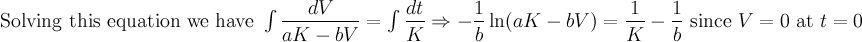 \text{Solving this equation we have }\int\dfrac{dV}{aK-bV}=\int\dfrac{dt}{K}\Rightarrow-\dfrac{1}{b}\ln(aK-bV)=\dfrac{1}{K}-\dfrac{1}{b}\lnaK \text{ since }V=0 \text{ at }t=0