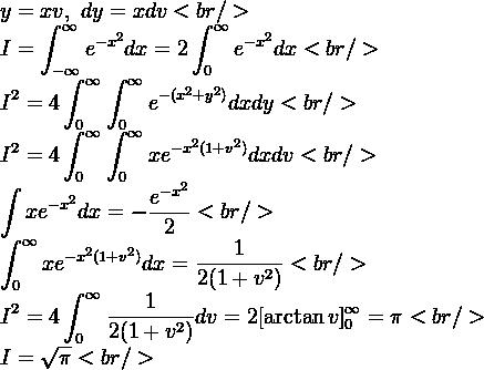 y=xv,\ dy=xdv<br />  \displaystyle I=\int^{\infty}_{-\infty}e^{-x^2}dx=  2\int^{\infty}_{0}e^{-x^2}dx<br />  \displaystyle I^2=4\int^{\infty}_{0} \int^{\infty}_{0}e^{-(x^2+y^2)}dxdy<br />  \displaystyle I^2=4\int^{\infty}_{0} \int^{\infty}_{0}xe^{-x^2(1+v^2)}dxdv<br />  \displaystyle\int xe^{-x^2}dx=-\dfrac{e^{-x^2}}{2}<br />  \displaystyle\int^{\infty}_{0}xe  ^{-x^2(1+v^2)}dx=\dfrac{1}{2(1+v^2)  }<br />  \displaystyle I^2=4\int^{\infty}_{0}\dfrac{1}{  2(1+v^2)}dv= 2[\arctan{v}]_0^\infty=\pi<br />  \displaystyle I=\sqrt\pi<br />