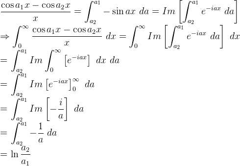 \beginaligned \displaystyle  \frac{ \cos {a_1 x} - \cos{a_2 x}}{x} =  \displaystyle \int_{a_2}^{a_1} - \sin {ax}\ da = Im \left[ \displaystyle \int_{a_2}^{a_1} e^{-iax}\ da \right]    \Rightarrow \displaystyle \int_0^{\infty}  \displaystyle  \frac{ \cos {a_1 x} - \cos{a_2 x}}{x}\ dx =  \displaystyle \int_0^{\infty}  Im \left[ \displaystyle \int_{a_2}^{a_1} e^{-iax}\ da \right]\ dx    \beginaligned = \displaystyle \int_{a_2}^{a_1} Im \displaystyle \int_0^{\infty} \left[  e^{-iax} \right]\ dx\ da      \beginaligned = \displaystyle \int_{a_2}^{a_1} Im \left[  e^{-iax} \right] _0^{\infty}\ da      \beginaligned =  \displaystyle \int_{a_2}^{a_1} Im \left[ -\frac{i}{a} \right]\ da      \beginaligned = \displaystyle \int_{a_2}^{a_1} -\frac{1}{a}\ da      \beginaligned = \displaystyle \ln { \frac{a_2}{a_1}}