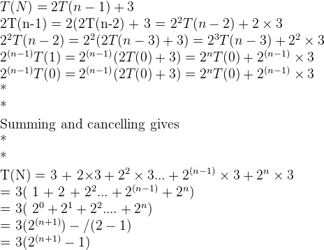 T(N) = 2T(n-1) +3  2T(n-1) = 2(2T(n-2) + 3 = 2^2T(n-2) + 2\times3  2^2T(n-2) = 2^2(2T(n-3) +3) = 2^3T(n-3) + 2^2\times3    2^{(n-1)}T(1) = 2^{(n-1)}(2T(0) +3) = 2^nT(0) + 2^{(n-1)} \times 3  2^{(n-1)}T(0) = 2^{(n-1)}(2T(0) +3) = 2^nT(0) + 2^{(n-1)} \times 3  *  *  Summing and cancelling gives  *  *  T(N) = 3 + 2\times3 + 2^2 \times 3 ... + 2^{(n-1)}\times3 + 2^n\times 3  = 3( 1 + 2 + 2^2 ... + 2^{(n-1)} + 2^n)  = 3( 2^0 + 2^1 + 2^2 .... + 2^n)  = 3(2^{(n+1)} )- / (2-1)  = 3(2^{(n+1)} -1)