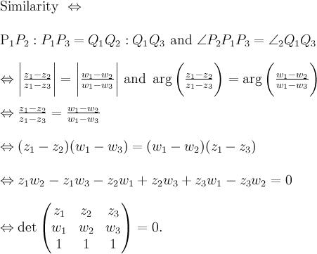 \displaystyle  \text{Similarity } \Leftrightarrow \\  P_1P_2 : P_1P_3 = Q_1Q_2 : Q_1Q_3 \text{ and } \angle P_2P_1P_3 = \angle \Q_2Q_1Q_3 \\  \Leftrightarrow \biggl\lvert \frac{z_1-z_2}{z_1-z_3} \biggr\rvert = \biggl\lvert \frac{w_1-w_2}{w_1-w_3} \biggr\rvert \text{ and } \arg \bigg(\frac{z_1-z_2}{z_1-z_3}\bigg) = \arg \bigg(\frac{w_1-w_2}{w_1-w_3}\bigg) \\  \Leftrightarrow \frac{z_1-z_2}{z_1-z_3} = \frac{w_1-w_2}{w_1-w_3} \\  \Leftrightarrow (z_1-z_2)(w_1-w_3) = (w_1-w_2)(z_1-z_3) \\  \Leftrightarrow z_1w_2 - z_1w_3 - z_2w_1 + z_2w_3 + z_3w_1 - z_3w_2 = 0 \\  \Leftrightarrow \det \begin{pmatrix} z_1&z_2&z_3 \\ w_1&w_2&w_3 \\ 1&1&1 \end{pmatrix} = 0.