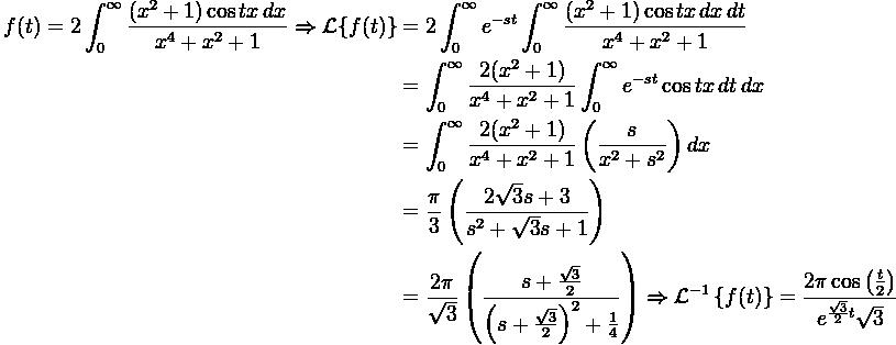 \displaystyle \begin{aligned} f(t)=2\int_{0}^{ \infty} \frac{(x^2+1)\cos tx\,dx}{x^4+x^2+1} \Rightarrow \mathcal{L}\{f(t)\}&=2 \int_0^{ \infty} e^{-st}\int_{0}^{\infty} \frac{(x^2+1)\cos tx\,dx\, dt}{x^4+x^2+1}\\&=\int_0  ^{\infty}\frac{2(x^2+1)}{x^4+x^2  +1}\int_0^{  \infty}e^{-st}\cos tx\,dt\,dx\\&=\int_0^{\infty} \frac{2(x^2+1)}{x^4+x^2+1} \left(\frac{s}{x^2+s^2} \right)dx\\&=\frac{\pi}{3}\left(  \frac{2\sqrt{3}s+3}{s^2+\sqrt{3}  s+1}\right)\\&=\frac{2\pi}{\sqrt  {3}}\left(\frac{s+\frac{\sqrt{3}  }{2}}{\left(s+\frac{\sqrt{3}}{2}  \right)^2+\frac{1}{4}}\right) \Rightarrow \mathcal{L}^{-1}\left\{f(t)\right\}=\frac{2\pi  \cos \left(\frac{t}{2}\right)}{e^{ \frac{\sqrt{3}}{2}t}\sqrt{3}} \end{  aligned}