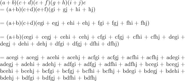 \newline (a+b)(c+d)(e+f)(g+h)(i+j)\newlin  e  = (a+b)(c+d)(e+f)(gi + gj + hi + hj)\newline  = (a+b)(c+d)(egi + egj + ehi + ehj + fgi + fgj + fhi + fhj)\newline  = (a+b)(cegi + cegj + cehi + cehj + cfgi + cfgj + cfhi + cfhj + degi + degj + dehi + dehj + dfgi + dfgj + dfhi + dfhj)\newline  = acegi + acegj + acehi + acehj + acfgi + acfgj + acfhi + acfhj + adegi + adegj + adehi + adehj + adfgi + adfgj + adfhi + adfhj + bcegi + bcegj + bcehi + bcehj + bcfgi + bcfgj + bcfhi + bcfhj + bdegi + bdegj + bdehi + bdehj + bdfgi + bdfgj + bdfhi + bdfhj