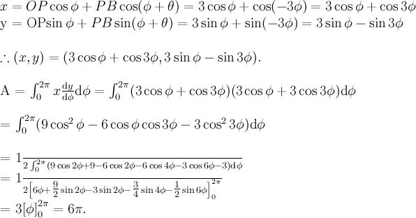 \displaystyle x = OP\cos\phi + PB\cos (\phi +\theta ) = 3\cos\phi + \cos (-3\phi ) = 3\cos\phi + \cos 3\phi \\y = OP\sin\phi + PB\sin (\phi +\theta ) = 3\sin\phi + \sin (-3\phi ) = 3\sin\phi - \sin 3\phi \\\therefore (x, y) = (3\cos\phi + \cos 3\phi , 3\sin\phi - \sin 3\phi ).\\A = \int_0^{2\pi} x \frac{\text{d}y}{\text{d}\phi} \text{d}\phi = \int_0^{2\pi} (3\cos\phi + \cos 3\phi )(3\cos\phi + 3\cos 3\phi ) \text{d}\phi \\= \int_0^{2\pi} (9\cos^2 \phi - 6\cos\phi\cos 3\phi - 3\cos^2 3\phi) \text{d}\phi \\= \frac{1}{2} \int_0^{2\pi} (9\cos 2\phi + 9 - 6\cos 2\phi - 6\cos 4\phi - 3\cos 6\phi - 3) \text{d}\phi \\= \frac{1}{2} \left[6\phi + \tfrac{9}{2} \sin 2\phi - 3\sin 2\phi - \tfrac{3}{4} \sin 4\phi - \tfrac{1}{2} \sin 6\phi \right]_0^{2\pi} \\= 3\left[\phi\right]_0^{2\pi} = 6\pi .