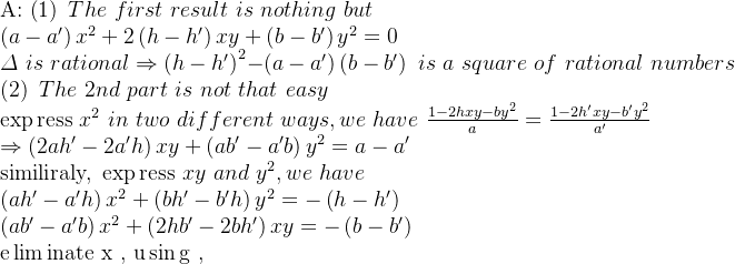 $$A: \left( 1 \right) \,\,  The\,\,first\,\,result\,\,is\,\,nothing\,\,but\\\,\,\left( a-a' \right) x^2+2\left( h-h' \right) xy+\left( b-b' \right) y^2=0\\\varDelta \,\,is\,\,rational\Rightarrow \left( h-h' \right) ^2-\left( a-a' \right) \left( b-b' \right) \,\,is\,\,a\,\,square\,\,of\,\,rational\,\,numbers\\\left( 2 \right) \,\,The\,\,2nd\,\,part\,\,is\,\,not\,\,that\,\,easy\\\exp\text{ress }x^2\,\,in\,\,two\,\,different\,\,ways, we\,\,have\,\,\frac{1-2hxy-by^2}{a}=\frac{1-2h'xy-b'y^2}{a'}\\\Rightarrow \left( 2ah'-2a'h \right) xy+\left( ab'-a'b \right) y^2=a-a'  ①\\\text{similiraly, }\exp\text{ress }xy\,\,and\,\,y^2, we\,\,have\\\left( ah'-a'h \right) x^2+\left( bh'-b'h \right) y^2=-\left( h-h' \right) \,\,  ②\\\left( ab'-a'b \right) x^2+\left( 2hb'-2bh' \right) xy=-\left( b-b' \right) \\\text{e}\lim\text{inate x , u}\sin\text{g ①②,}$$