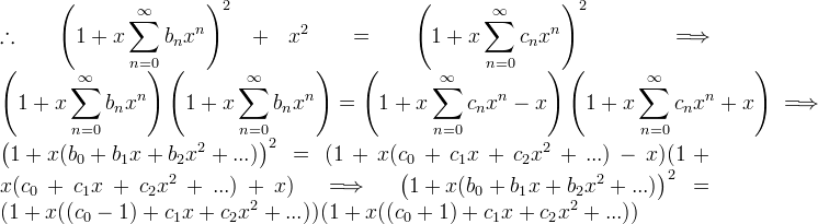 \\ \displaystyle \therefore \displaystyle \left( 1 + x \sum_{n=0}^{\infty} b_n x^n \right)^2 + x^2 = \left( 1 + x \sum_{n=0}^{\infty} c_n x^n \right)^2 \implies \left( 1 + x \sum_{n=0}^{\infty} b_n x^n \right)\left( 1 + x \sum_{n=0}^{\infty} b_n x^n \right) = \left( 1 + x \sum_{n=0}^{\infty} c_n x^n - x \right) \left( 1 + x \sum_{n=0}^{\infty} c_n x^n + x \right) \implies \left( 1 + x ( b_0 + b_1x + b_2x^2 + ... ) \right)^2 = (1 + x(c_0 + c_1x + c_2x^2 + ... ) - x)(1 + x(c_0 + c_1x + c_2x^2 + ... ) + x) \implies \left( 1 + x ( b_0 + b_1x + b_2x^2 + ... ) \right)^2= (1 + x((c_0 - 1) + c_1x + c_2x^2 + ... ))(1 + x((c_0+1) + c_1x + c_2x^2 + ... ) )