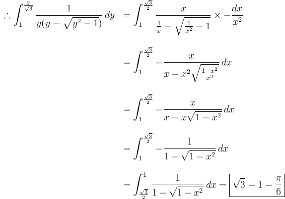 \begin{array}{rl}\displaystyle\therefore \int_1^{\frac{2}{\sqrt3}} \frac{1}{y(y-\sqrt{y^2 - 1})} \, dy& \displaystyle = \int_1^{\frac{\sqrt3}{2}} \frac{x}{\frac1x - \sqrt{\frac{1}{x^2}-1}} \times - \frac{dx}{x^2} \\ \br \\& \displaystyle = \int_1^{\frac{\sqrt3}{2}} -\frac{x}{x - x^2 \sqrt{\frac{1-x^2}{x^2}}} \, dx \\ \br \\& \displaystyle = \int_1^{\frac{\sqrt3}{2}} -\frac{x}{x - x \sqrt{1-x^2}} \, dx \\ \br \\& \displaystyle = \int_1^{\frac{\sqrt3}{2}} -\frac{1}{1 - \sqrt{1-x^2}} \, dx \\ \br \\& \displaystyle = \int^1_{\frac{\sqrt3}{2}} \frac{1}{1 - \sqrt{1-x^2}} \, dx  = \boxed{\sqrt3 - 1 - \frac{\pi}{6}} \end{array}