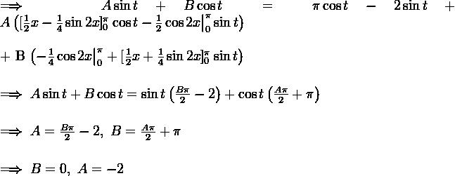 \\ \implies A\sin{t} + B\cos{t} = \pi \cos{t} - 2\sin{t} + A \left( [\frac{1}{2}x - \frac{1}{4}\sin{2x}]_0^{\pi} \cos{t} - \frac{1}{2}\cos{2x}\big|_0^{\pi} \sin{t} \right) \\  \\ + B \left( -\frac{1}{4}\cos{2x}\big|_0^{\pi} + [\frac{1}{2}x + \frac{1}{4}\sin{2x}]_0^{\pi} \sin{t} \right) \\  \\ \implies A\sin{t} + B\cos{t} = \sin{t}\left(\frac{B\pi}{2}-2\right) + \cos{t}\left(\frac{A\pi}{2}+\pi\right) \\  \\ \implies A = \frac{B\pi}{2}-2, \ B = \frac{A\pi}{2}+\pi \\  \\ \implies B = 0, \ A = - 2
