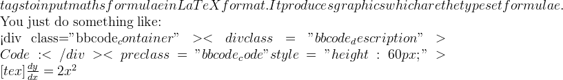 """tags to input maths formulae in LaTeX format. It produces graphics which are the typeset formulae.    You just do something like:  <div class=""""bbcode_container""""> <div class=""""bbcode_description"""">Code:</div> <pre class=""""bbcode_code""""style=""""height:60px;"""">[tex] \frac{dy}{dx}=2x^{2}"""