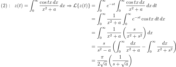 \displaystyle \begin{aligned}(2):\;\; z(t)=\int_0^{\infty} \frac{\cos tx\,dx}{x^2+a}\,dx\Rightarrow \mathcal{L} \{ z(t)\} &=\int_0^{\infty}e^{-st}\int_0^{\infty}\frac{\cos tx\,dx}{x^2+a}\,dx\,dt\\&=\int_0  ^{\infty}\frac{1}{x^2+a}\int_0^{  \infty}e^{-st}\cos tx\,dt\,dx\\&=\int_0^{\infty} \frac{1}{x^2+a} \left(\frac{s}{x^2+s^2} \right)dx\\&=\frac{s}{s^2-a}\left(\int_0^{\infty}\frac{dx}  {x^2+a}-\int_0^{\infty} \frac{dx}{x^2+s^2}\right)\\&= \frac{\pi}{2\sqrt{a}}\left( \frac{1}{s+\sqrt{a}}\right)\end{  aligned}
