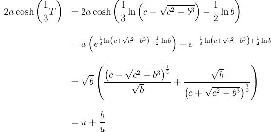 \begin{array}{rl}  \displaystyle 2a \cosh \left( \frac13 T \right)  & \displaystyle = 2a \cosh \left(\frac13 \ln \left(c+ \sqrt{c^2 - b^3} \right) - \frac12 \ln b \right) \\ \br \\  & \displaystyle = a \left( e^{\frac13 \ln \left(c+ \sqrt{c^2 - b^3} \right) - \frac12 \ln b \right)} + e^{-\frac13 \ln \left(c+ \sqrt{c^2 - b^3} \right) + \frac12 \ln b \right)} \right) \\ \br \\  & \displaystyle = \sqrt{b} \left( \frac{\left(c+ \sqrt{c^2 - b^3} \right)^{\frac13}}{\sqrt{b}} + \frac{\sqrt{b}}{\left(c+ \sqrt{c^2 - b^3} \right)^{\frac13}} \right) \\ \br \\  & \displaystyle = u + \frac{b}{u} \end{array}
