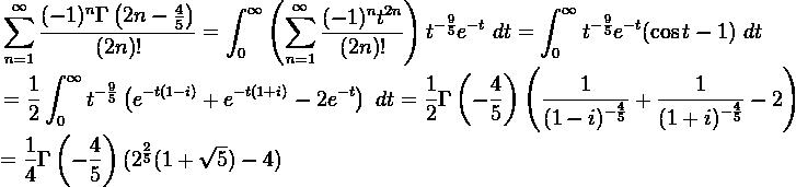 \displaystyle \begin{aligned} \sum_{n=1}^{\infty} \frac{(-1)^n \Gamma \left(2n-\frac{4}{5} \right)}{(2n)!} = \int_0^{\infty} \left( \sum_{n=1}^{\infty} \frac{(-1)^n t^{2n}}{(2n)!} \right) t^{-\frac{9}{5}} e^{-t} \ dt = \int_0^{\infty} t^{-\frac{9}{5}} e^{-t} ( \cos t - 1) \ dt \end{aligned}  \displaystyle \begin{aligned} = \frac{1}{2} \int_0^{\infty} t^{-\frac{9}{5}} \left(e^{-t(1-i)}+e^{-t(1+i)}-2e^{-t} \right) \ dt = \frac{1}{2} \Gamma \left( - \frac{4}{5} \right) \left( \frac{1}{(1-i)^{-\frac{4}{5}}}+\frac{1}{(1+i)^{-\frac{4}{5}}}-2 \right) \end{aligned}  \displaystyle = \frac{1}{4} \Gamma \left(- \frac{4}{5} \right) (2^{\frac{2}{5}} (1+\sqrt{5})-4)