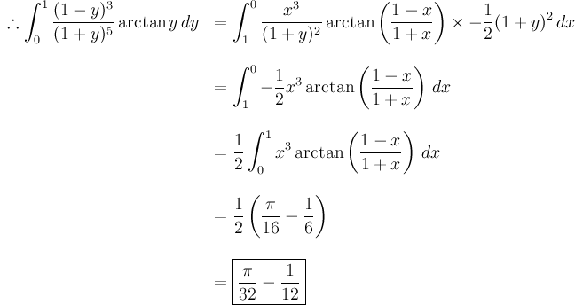 \begin{array}{rl}  \displaystyle\therefore \int_0^1 \frac{(1-y)^3}{(1+y)^5} \arctan y \, dy & = \displaystyle\int_1^0 \frac{x^3}{(1+y)^2} \arctan \left( \frac{1-x}{1+x} \right) \times -\frac{1}{2}(1+y)^2 \, dx \\ \br \\  & \displaystyle = \int_1^0 - \frac12 x^3 \arctan \left( \frac{1-x}{1+x} \right) \, dx \\ \br \\  & \displaystyle = \frac12 \int_0^1 x^3 \arctan \left(\frac{1-x}{1+x} \right) \, dx \\ \br \\  & \displaystyle = \frac12 \left( \frac{\pi}{16} - \frac{1}{6} \right) \\ \br \\  & \displaystyle = \boxed{\frac{\pi}{32} - \frac{1}{12}} \end{array}