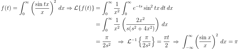 \begin{aligned}  f(t)=\displaystyle \int_{0}^{\infty} \left(\frac{\sin tx}{x}\right)^2\,dx\Rightarrow \mathcal{L}\{ f(t)\} &=\int_0^{\infty}\frac{1}{x^2  } \int_0^{\infty}e^{-ts} \sin^2 tx\,dt\,dx \\ & =\int_0^{\infty}\frac{1}{x^2} \left( \frac{2x^2}{s(s^2+4x^2)}\right) \,dx\\&=\frac{\pi}{2s^2}\;\;\; \Rightarrow\; \mathcal{L}^{-1}\left\{\dfrac{\pi}{2s^2} \right\}=\dfrac{\pi t}{2}\;\Rightarrow\;\int_{-\infty}^{\infty} \left( \frac{\sin x}{x}\right)^2\,dx=\pi\end{align  ed}
