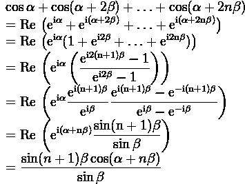 \begin{array} {l}  \displaystyle \cos \alpha + \cos ( \alpha + 2 \beta ) + \ldots + \cos ( \alpha + 2 n \beta ) \\  \displaystyle = \rm Re \, \left ( e^{i\alpha} + e^{i(\alpha+2\beta)} + \ldots + e^{i(\alpha+2n\beta)} \right ) \\  \displaystyle = \rm Re \,  \left ( e^{i\alpha} ( 1+e^{i2\beta}+\ldots+e^{i2n\beta  }) \right ) \\  \displaystyle = \rm Re \, \left ( e^{i\alpha} \left (\frac{e^{i2(n+1)\beta} - 1}{e^{i2\beta}-1} \right ) \right ) \\  \displaystyle = \rm Re \, \left ( e^{i\alpha} \frac{e^{i(n+1)\beta}}{e^{i\beta  }} \frac{e^{i(n+1)\beta}-e^{-i(n+1)\beta}}{e^{i\beta}-e^{-i\beta}} \right ) \\  \displaystyle = \rm Re \, \left ( e^{i (\alpha + n\beta)} \frac{\sin(n+1)\beta}{\sin \beta} \right ) \\  \displaystyle = \frac{\sin (n+1)\beta \cos (\alpha + n \beta)}{\sin \beta} \end{array}
