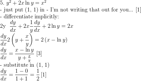 5. \,\, y^2 + 2x \ln y = x^2  \mathrm{- just put (1, 1) in - I'm not writing that out for you... [1]}  \mathrm{- differentiate implicitly:}  2y \dfrac{dy}{dx} + 2x \dfrac{1}{y} \dfrac{dy}{dx} + 2 \ln y = 2x  \dfrac{dy}{dx} 2 \left(y + \dfrac{x}{y} \right) = 2 \left(x - \ln y \right)  \dfrac{dy}{dx} = \dfrac{x - \ln y}{y + \frac{x}{y}} \,\, [3]  \mathrm{- substitute in (1, 1)}  \dfrac{dy}{dx} = \dfrac{1 - 0}{1 + 1} = \dfrac{1}{2} \, [1]