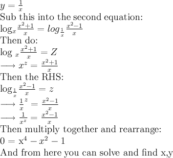 y= \frac{1}{x}         Sub this into the second equation:        log_x \frac{x^2+1}{x} = log_\frac{1}{x} \frac{x^2-1}{x}        Then do:        log _x \frac{x^2+1}{x} = Z        \longrightarrow x^z = \frac{x^2+1}{x}        Then the RHS:        log_\frac{1}{x} \frac{x^2-1}{x} = z        \longrightarrow \frac{1}{x} ^ z = \frac{x^2-1}{x}        \longrightarrow \frac{1}{x^z} = \frac{x^2-1}{x}        Then multiply together and rearrange:        0 = x^4 - x^2 - 1        And from here you can solve and find x,y