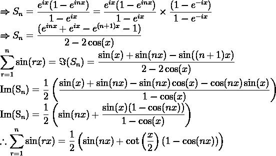 \Rightarrow S_n = \dfrac{e^{ix}(1-e^{inx})}{1-e^{ix}} = \dfrac{e^{ix}(1-e^{inx})}{1-e^{ix}} \times \dfrac{(1-e^{-ix})}{1-e^{-ix}}   \Rightarrow S_n = \dfrac{(e^{inx}+e^{ix} - e^{(n+1)x} -1)}{2-2\cos(x)}  \displaystyle \sum_{r=1}^{n} \sin(rx) = \Im(S_n) = \dfrac{\sin(x)+\sin(nx) - \sin((n+1)x)}{2-2\cos(x)}  \mathrm{Im}(S_n) = \dfrac{1}{2} \left(\dfrac{\sin(x)+\sin(nx) - \sin(nx)\cos(x) - \cos(nx)\sin(x)}{1-\cos(x)} \right)  \mathrm{Im}(S_n) =  \dfrac{1}{2}\left(\sin(nx) + \dfrac{\sin(x)(1-\cos(nx))}{1-\cos(x)} \right)  \therefore \displaystyle \sum_{r=1}^{n} \sin(rx) = \dfrac{1}{2}\left(\sin(nx) + \cot\left(\frac{x}{2}\right)(1-\cos(nx)) \right)