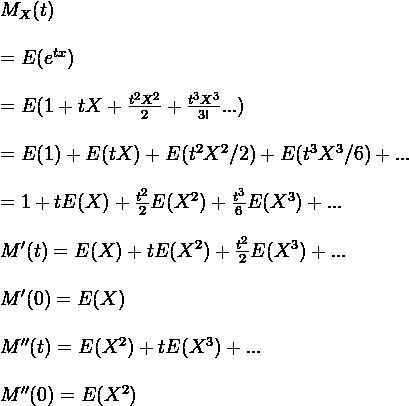 M_X(t)\\ \\=E(e^{tx})\\ \\=E(1+tX+\frac{t^2 X^2}{2}+\frac{t^3 X^3}{3!}...)\\ \\=E(1)+E(tX)+E(t^2X^2/2)+E(t^3X^3/6)+...\\ \\=1+tE(X)+\frac{t^2}{2}E(X^2)+ \frac {t^3}{6} E(X^3)+...\\ \\M'(t)=E(X)+tE(X^2)+ \frac{t^2}{2} E(X^3) +...\\ \\M'(0)=E(X)\\ \\M''(t)=E(X^2)+tE(X^3)+...\\ \\M''(0)=E(X^2)