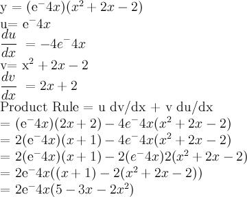 y\ =\ (e^-4x )(x^2 +2x-2)    u= e^-4x  \dfrac{du}{dx}\ = -4e^-4x    v= x^2 +2x-2  \dfrac{dv}{dx}\ = 2x+2    Product Rule = u dv/dx + v du/dx    = (e^-4x)(2x+2) - 4e^-4x (x^2 +2x-2)    = 2(e^-4x)(x+1) - 4e^-4x (x^2 +2x-2)    = 2(e^-4x)(x+1) - 2(e^-4x) 2(x^2 +2x-2)    = 2e^-4x ((x+1) - 2(x^2 +2x-2))    = 2e^-4x (5-3x-2x^2 )