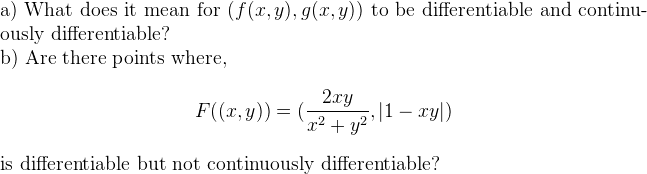a) What does it mean for $(f(x, y), g(x, y))$ to be differentiable and continuously differentiable?     b) Are there points where,  $$F((x, y)) = (\frac{2xy}{x^2 + y^2} ,  \lvert 1-xy \rvert)$$ is differentiable but not continuously differentiable?