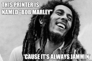 My printer is named Bob Marley because its always jammin...