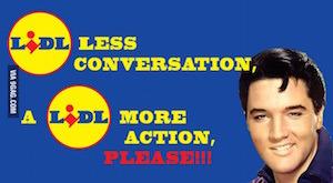 Elvis: a Lidl less conversation a Lidl more action please